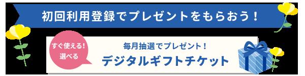 初回利用登録でプレゼントをもらおう!デジタルギフトチケットを毎月抽選でプレゼント